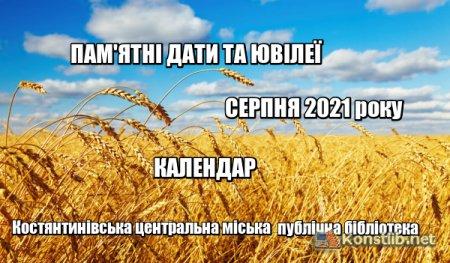 ПАМ'ЯТНІ ДАТИ ТА ЮВІЛЕЇ  СЕРПНЯ 2021 року